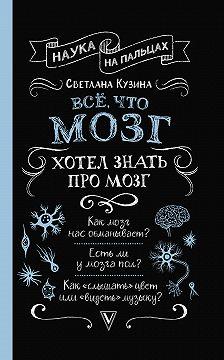 Светлана Кузина - Всё, что мозг хотел знать про мозг
