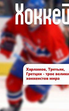 Илья Мельников - Харламов, Третьяк, Гретцки – трое великих хоккеистов мира