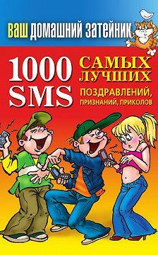 Неустановленный автор - 1000 самых лучших SMS-поздравлений, признаний, приколов