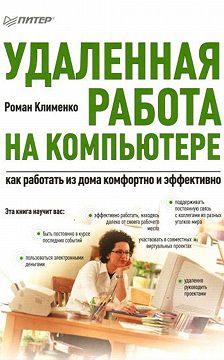 Роман Клименко - Удаленная работа на компьютере: как работать из дома комфортно и эффективно