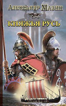 Александр Мазин - Княжья Русь