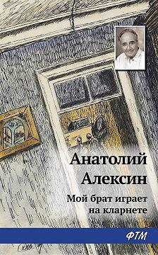 Анатолий Алексин - Мой брат играет на кларнете