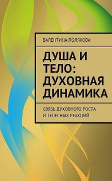 Валентина Полякова - Душа и тело: духовная динамика. Связь духовного роста ителесных реакций