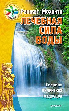 Ранжит Моханти - Лечебная сила воды. Секреты индийских мудрецов