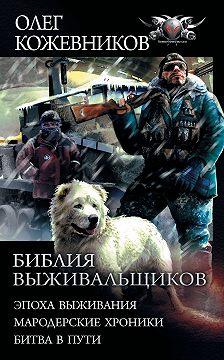 Олег Кожевников - Библия выживальщиков: Эпоха выживания. Мародерские хроники. Битва в пути