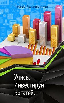 Сергей Красильников - Учись. Инвестируй. Богатей