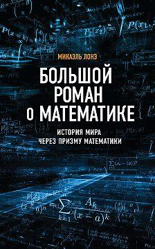 Микаэль Лонэ - Большой роман о математике. История мира через призму математики