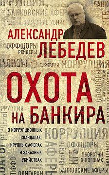Александр Лебедев - Охота на банкира