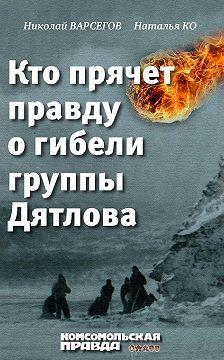 Николай Варсегов - Кто прячет правду о гибели группы Дятлова
