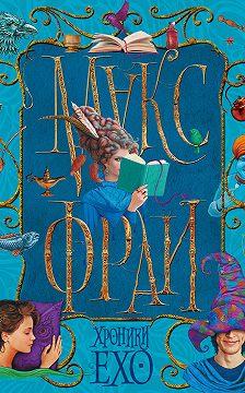 Макс Фрай - Хроники Ехо (сборник)