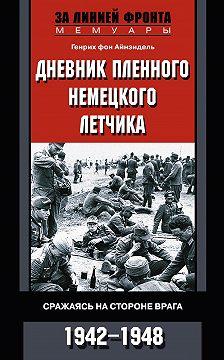 Генрих Айнзидель - Дневник пленного немецкого летчика. Сражаясь на стороне врага. 1942-1948