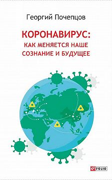 Георгий Почепцов - Коронавирус: как меняются наше сознание и будущее