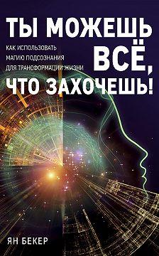 Ян Бекер - Ты можешь все, что захочешь! Как использовать магию подсознания для трансформации жизни