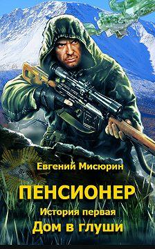 Евгений Мисюрин - Пенсионер. История первая. Дом в глуши