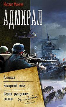 Михаил Михеев - Адмирал: Адмирал. Заморский вояж. Страна рухнувшего солнца