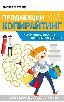 Виктория Жилина - Продающий копирайтинг. Как манипулировать сознанием покупателя