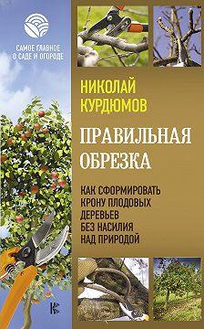 Николай Курдюмов - Правильная обрезка. Как сформировать крону плодовых деревьев без насилия над природой