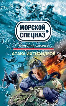 Анатолий Сарычев - Атака ихтиандров