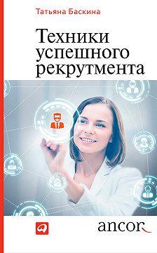 Татьяна Баскина - Техники успешного рекрутмента