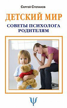 Сергей Степанов - Детский мир. Советы психолога родителям