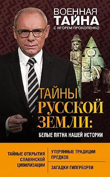 Игорь Прокопенко - Тайны Русской земли. Белые пятна нашей истории