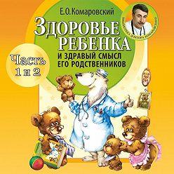 Евгений Комаровский - Здоровье ребенка и здравый смысл его родственников (часть 3 и 4)