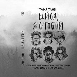 Таня Танк - Бойся, я с тобой. Страшная книга о роковых и неотразимых. Часть вторая: и это все о них