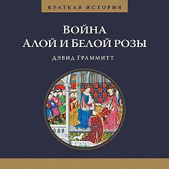 Дэвид Граммитт - Краткая история. Война Алой и Белой розы
