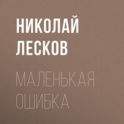 Николай Лесков - Маленькая ошибка