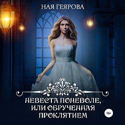 Ная Геярова - Невеста поневоле, или Обрученная проклятием