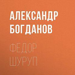 Александр Богданов - Федор Шуруп
