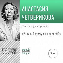 Анастасия Четверикова - Лекция «Репин. Почему он великий»