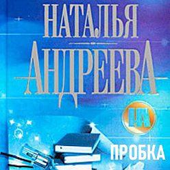 Наталья Андреева - Пробка