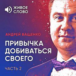 Андрей Ващенко - Привычка добиваться своего. Часть 2