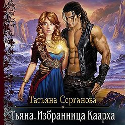 Татьяна Серганова - Тьяна. Избранница Каарха