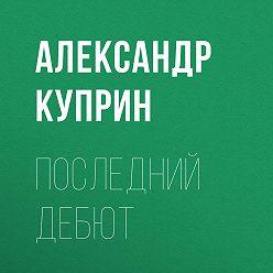 Александр Куприн - Последний дебют