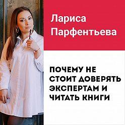 Лариса Парфентьева - Лекция №3 «Почему не стоит доверять экспертам и читать книги»