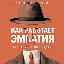 Леонид Кроль - Как работает эмпатия. Чувствуй и побеждай