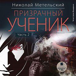 Николай Метельский - Призрачный ученик. Часть 2