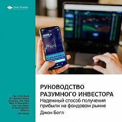 Smart Reading - Краткое содержание книги: Руководство разумного инвестора. Надежный способ получения прибыли на фондовом рынке. Джон Богл