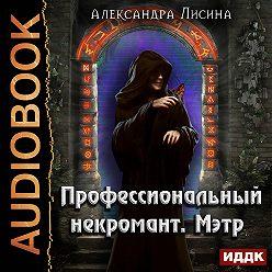 Александра Лисина - Профессиональный некромант. Мэтр