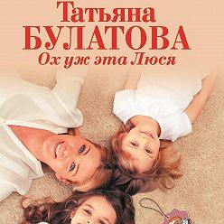 Татьяна Булатова - Ох уж эта Люся