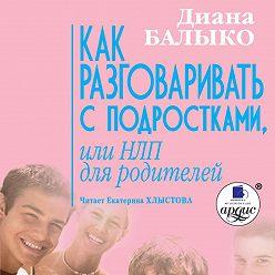 Диана Балыко - Как разговаривать с подростками, или НЛП для родителей