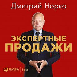 Дмитрий Норка - Экспертные продажи: Новые методы убеждения покупателей