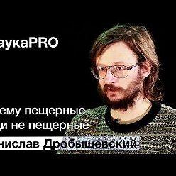 Станислав Дробышевский - Почему пещерные люди не пещерные