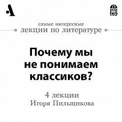 Игорь Пильщиков - Почему мы не понимаем классиков?  (Лекции Arzamas)