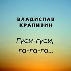 Владислав Крапивин - Гуси-гуси, га-га-га…