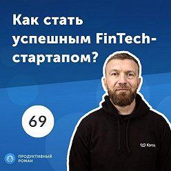 Роман Рыбальченко - 69. Сергей Ревякин: Как стать успешным FinTech-стартапом?