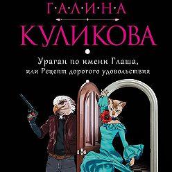 Галина Куликова - Ураган по имени Глаша, или Рецепт дорогого удовольствия