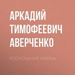 Аркадий Аверченко - Роскошная жизнь